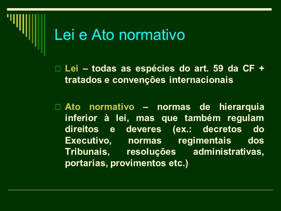 Lei e Ato normativo  Lei – todas as espécies do art. 59 da CF + tratados e convenções internacionais  Ato normativo – normas de hierarquia inferior