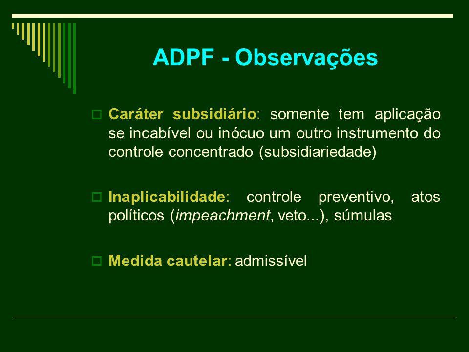 ADPF - Observações  Caráter subsidiário: somente tem aplicação se incabível ou inócuo um outro instrumento do controle concentrado (subsidiariedade)  Inaplicabilidade: controle preventivo, atos políticos (impeachment, veto...), súmulas  Medida cautelar: admissível