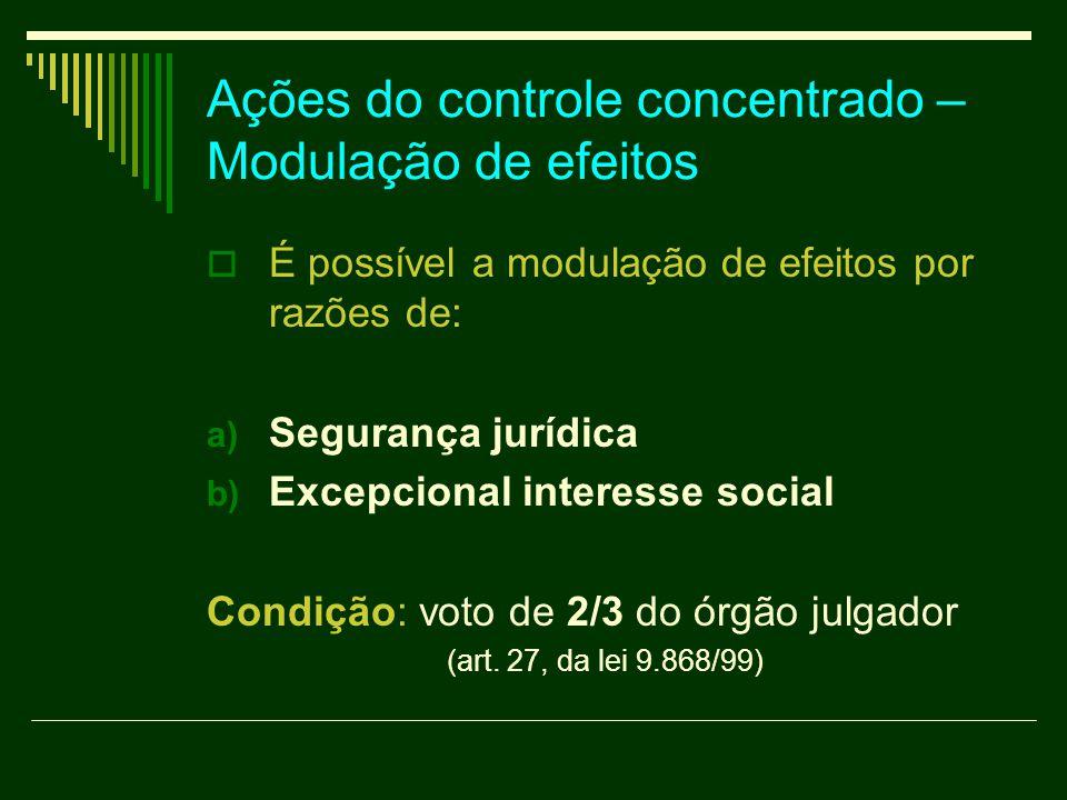 Ações do controle concentrado – Modulação de efeitos  É possível a modulação de efeitos por razões de: a) Segurança jurídica b) Excepcional interesse
