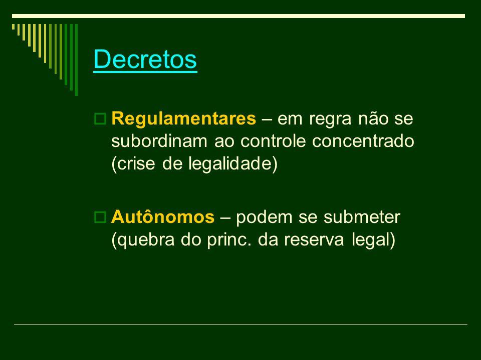 Decretos  Regulamentares – em regra não se subordinam ao controle concentrado (crise de legalidade)  Autônomos – podem se submeter (quebra do princ.