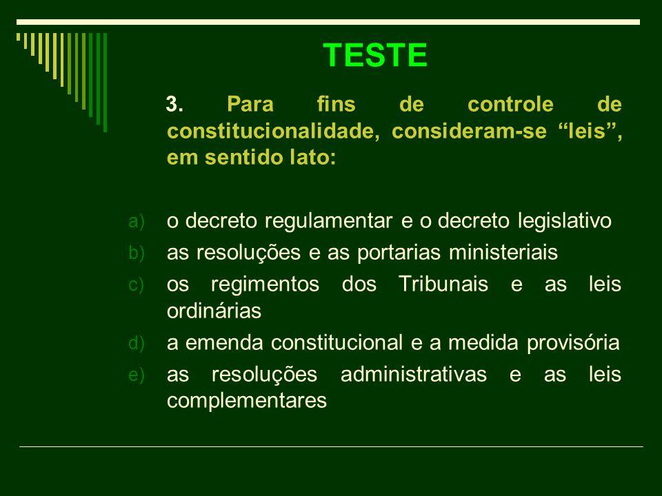 """TESTE 3. Para fins de controle de constitucionalidade, consideram-se """"leis"""", em sentido lato: a) o decreto regulamentar e o decreto legislativo b) as"""