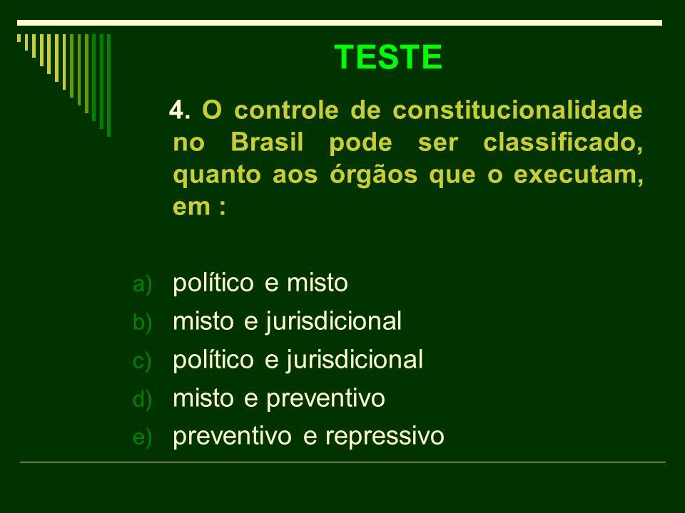 TESTE 4. O controle de constitucionalidade no Brasil pode ser classificado, quanto aos órgãos que o executam, em : a) político e misto b) misto e juri
