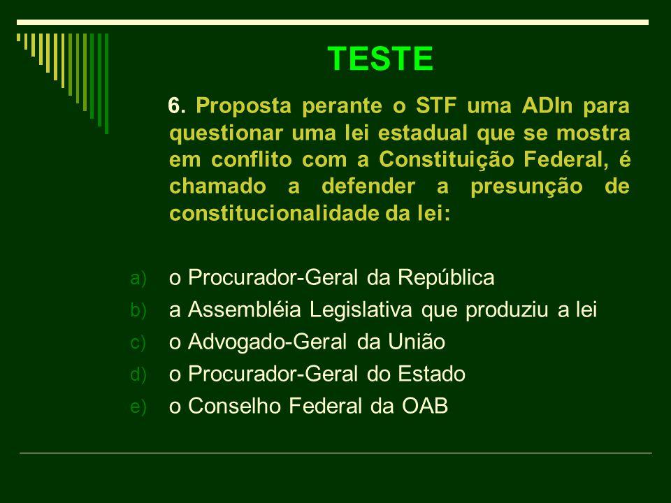 TESTE 6. Proposta perante o STF uma ADIn para questionar uma lei estadual que se mostra em conflito com a Constituição Federal, é chamado a defender a