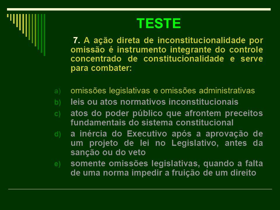 TESTE 7. A ação direta de inconstitucionalidade por omissão é instrumento integrante do controle concentrado de constitucionalidade e serve para comba