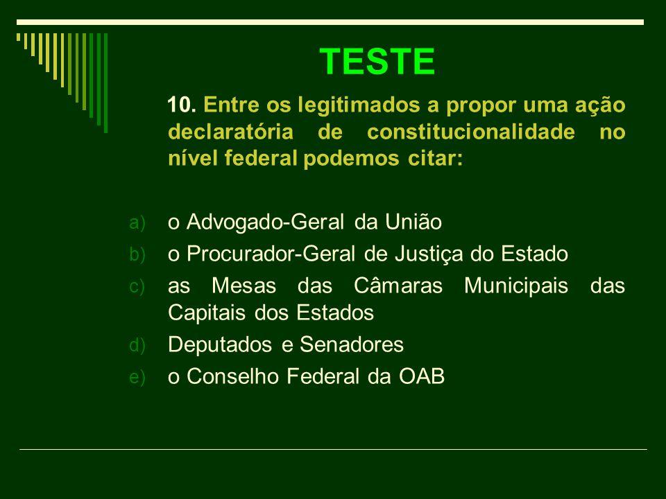 TESTE 10. Entre os legitimados a propor uma ação declaratória de constitucionalidade no nível federal podemos citar: a) o Advogado-Geral da União b) o