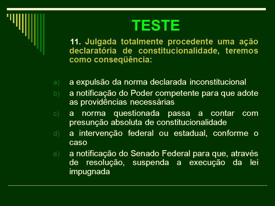 TESTE 11. Julgada totalmente procedente uma ação declaratória de constitucionalidade, teremos como conseqüência: a) a expulsão da norma declarada inco