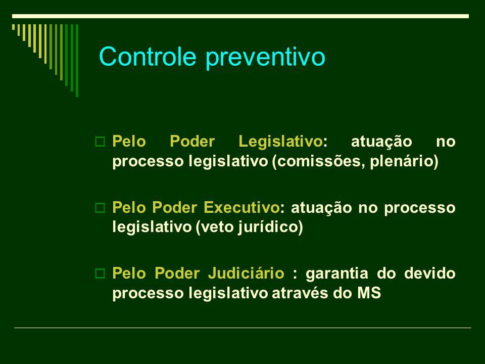 Controle preventivo  Pelo Poder Legislativo: atuação no processo legislativo (comissões, plenário)  Pelo Poder Executivo: atuação no processo legislativo (veto jurídico)  Pelo Poder Judiciário : garantia do devido processo legislativo através do MS