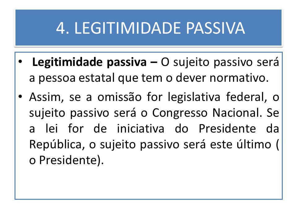 4. LEGITIMIDADE PASSIVA Legitimidade passiva – O sujeito passivo será a pessoa estatal que tem o dever normativo. Assim, se a omissão for legislativa