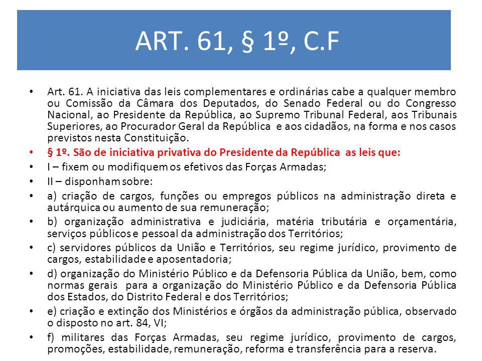 ART. 61, § 1º, C.F Art. 61. A iniciativa das leis complementares e ordinárias cabe a qualquer membro ou Comissão da Câmara dos Deputados, do Senado Fe