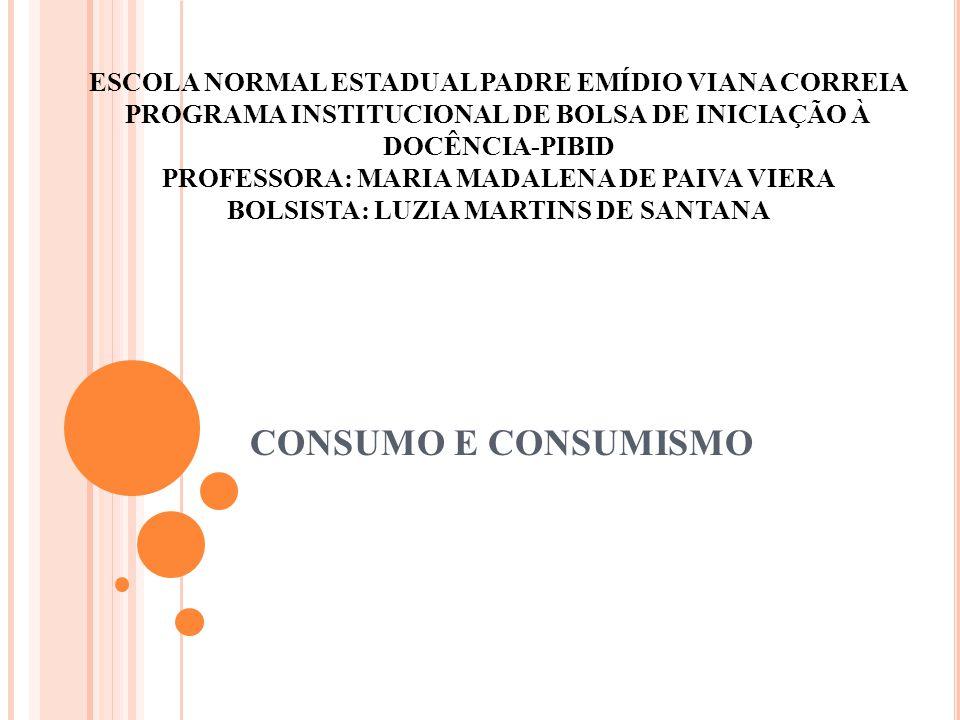 CONSUMO E CONSUMISMO ESCOLA NORMAL ESTADUAL PADRE EMÍDIO VIANA CORREIA PROGRAMA INSTITUCIONAL DE BOLSA DE INICIAÇÃO À DOCÊNCIA-PIBID PROFESSORA: MARIA MADALENA DE PAIVA VIERA BOLSISTA: LUZIA MARTINS DE SANTANA
