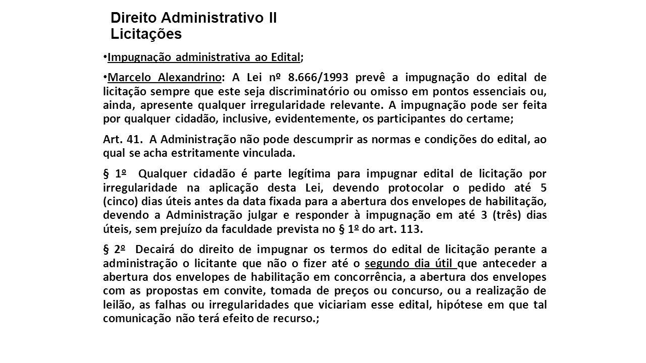 Direito Administrativo II Licitações Impugnação administrativa ao Edital; Marcelo Alexandrino: A Lei nº 8.666/1993 prevê a impugnação do edital de licitação sempre que este seja discriminatório ou omisso em pontos essenciais ou, ainda, apresente qualquer irregularidade relevante.
