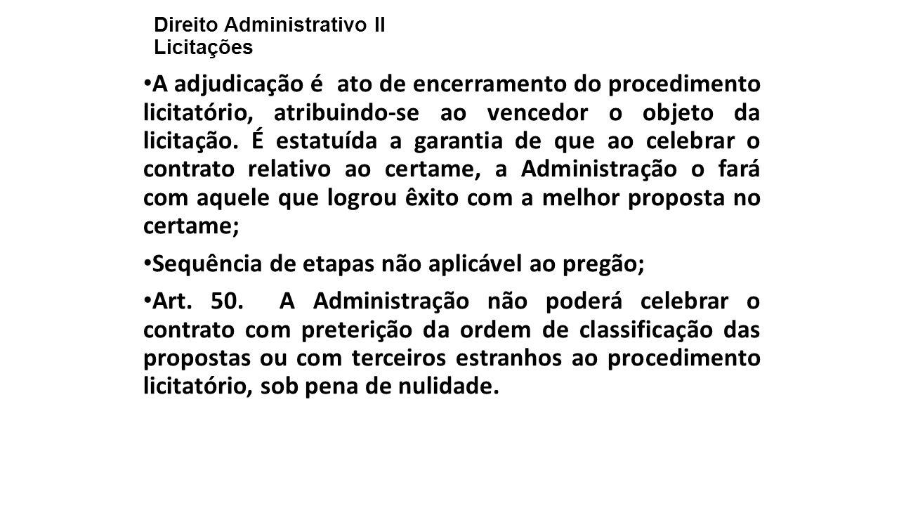 Direito Administrativo II Licitações A adjudicação é ato de encerramento do procedimento licitatório, atribuindo-se ao vencedor o objeto da licitação.