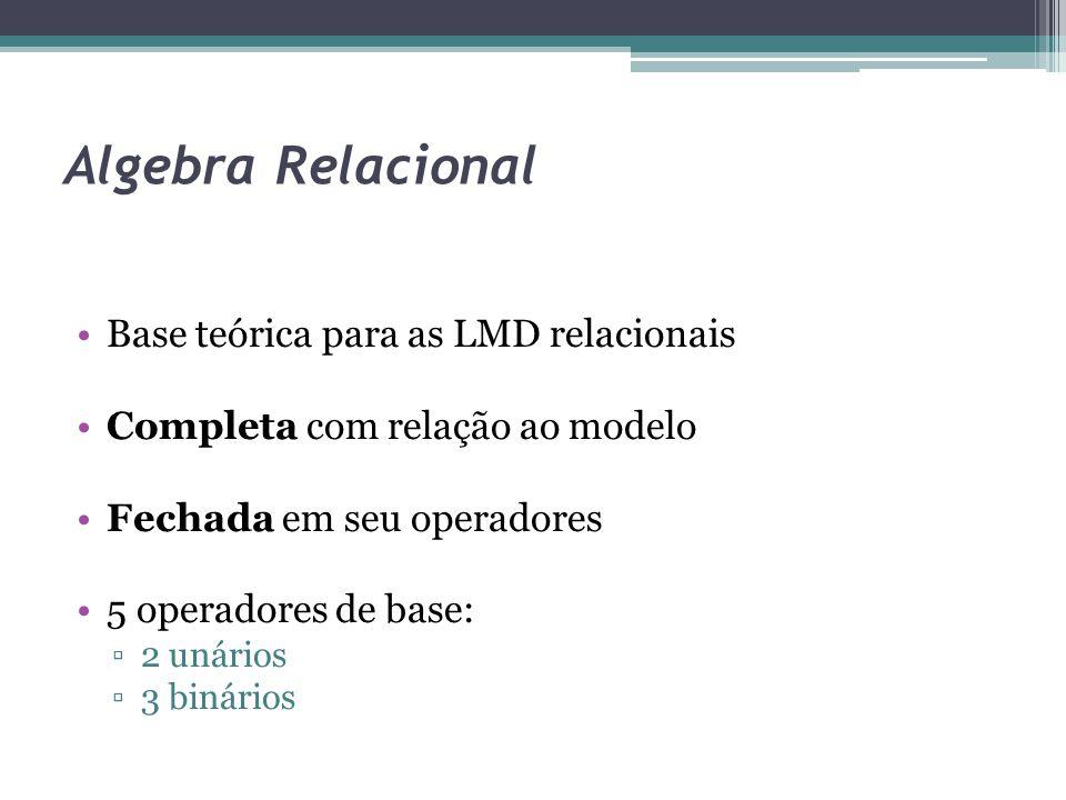 Algebra Relacional Base teórica para as LMD relacionais Completa com relação ao modelo Fechada em seu operadores 5 operadores de base: ▫2 unários ▫3 b