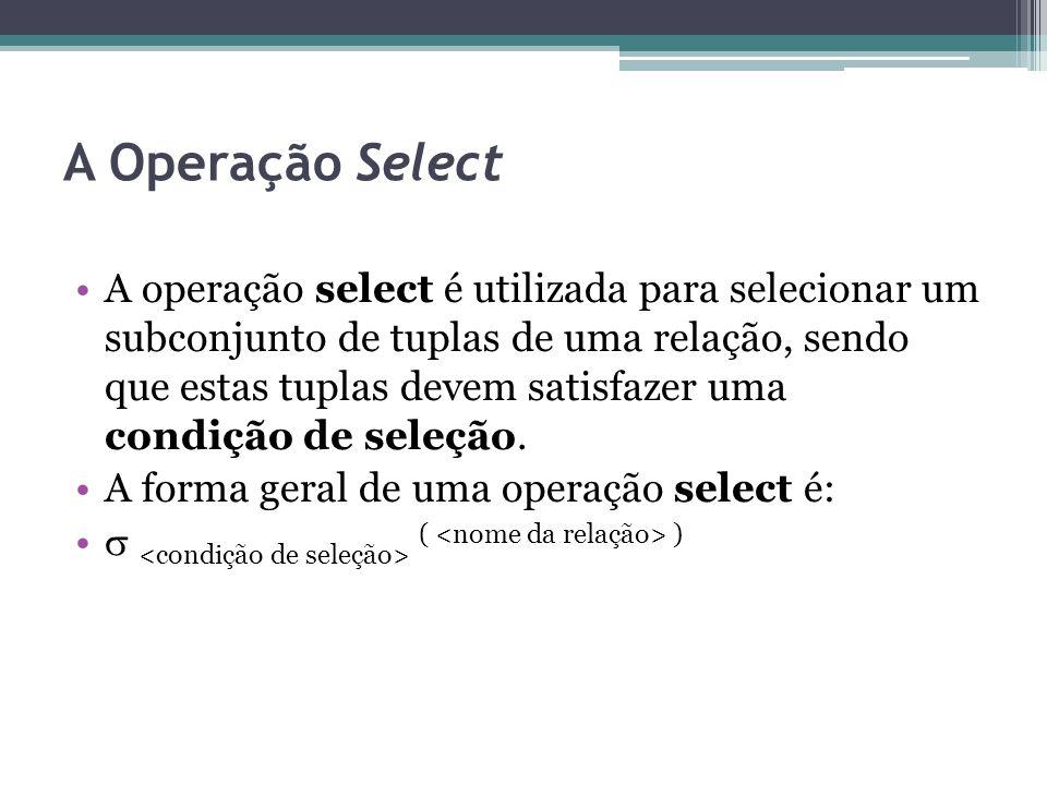 A Operação Select A operação select é utilizada para selecionar um subconjunto de tuplas de uma relação, sendo que estas tuplas devem satisfazer uma c