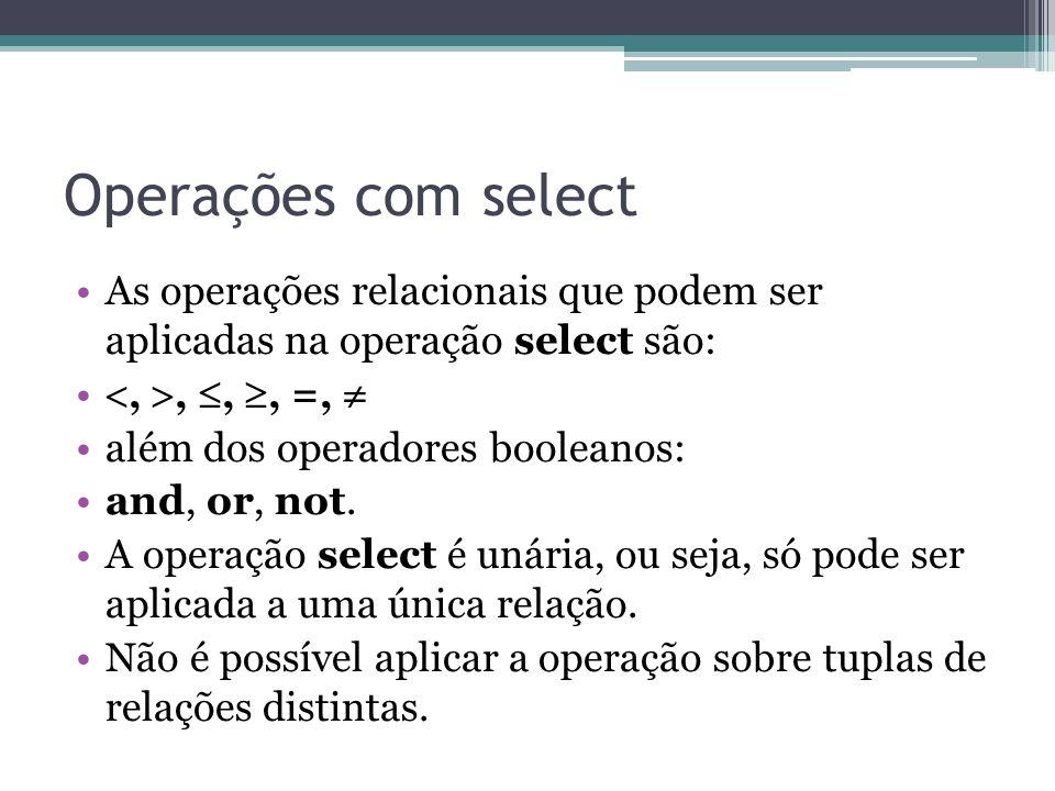 Operações com select As operações relacionais que podem ser aplicadas na operação select são: , , , , =,  além dos operadores booleanos: and, or,