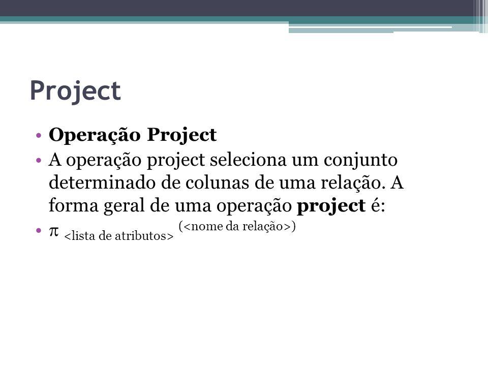 Project Operação Project A operação project seleciona um conjunto determinado de colunas de uma relação. A forma geral de uma operação project é:  (