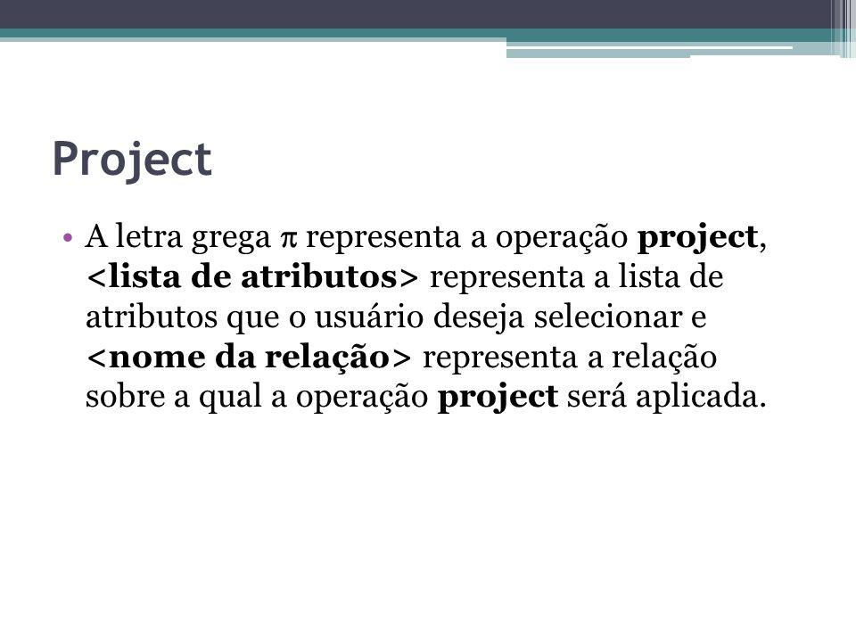 Project A letra grega  representa a operação project, representa a lista de atributos que o usuário deseja selecionar e representa a relação sobre a