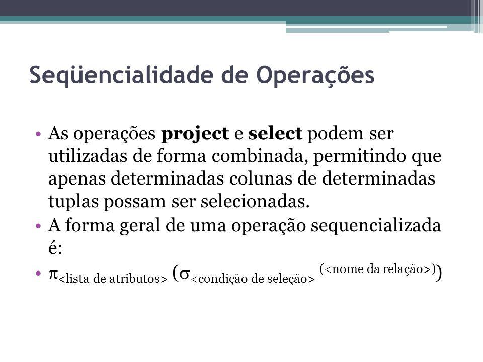 Seqüencialidade de Operações As operações project e select podem ser utilizadas de forma combinada, permitindo que apenas determinadas colunas de dete
