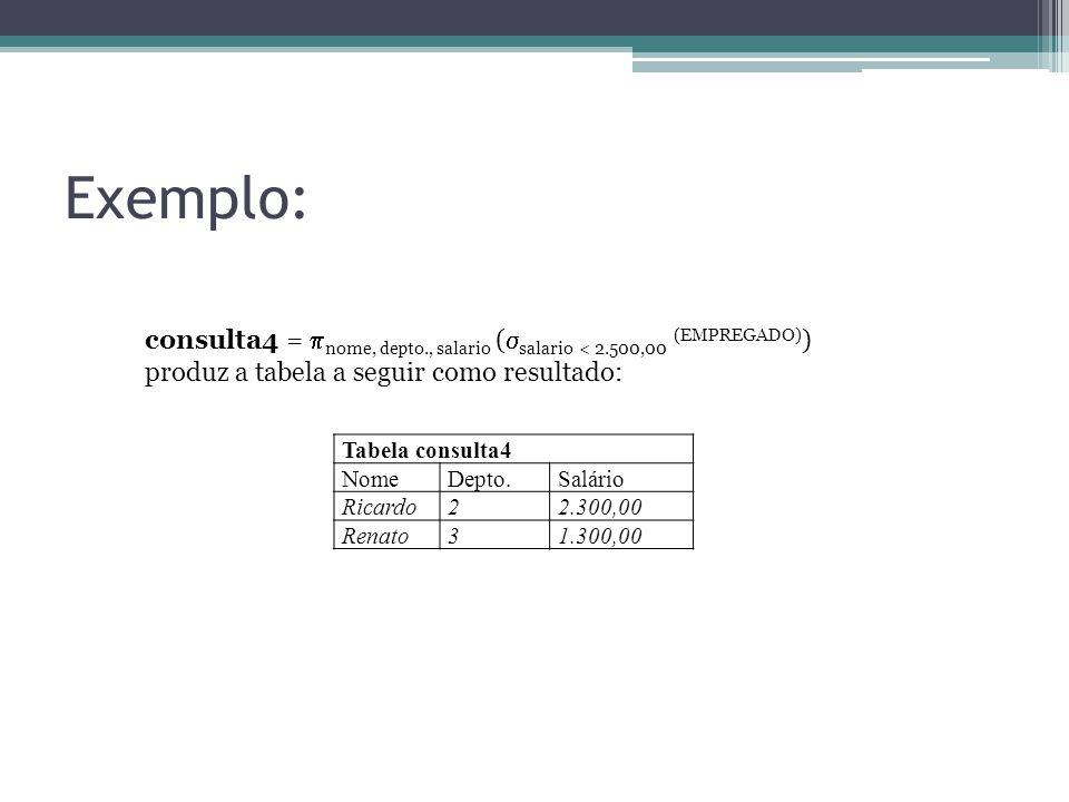 Exemplo: Tabela consulta4 NomeDepto.Salário Ricardo22.300,00 Renato31.300,00 consulta4 =  nome, depto., salario (  salario < 2.500,00 (EMPREGADO) )
