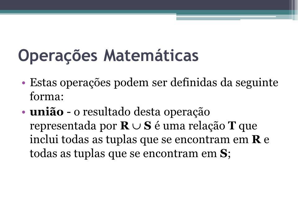Operações Matemáticas Estas operações podem ser definidas da seguinte forma: união - o resultado desta operação representada por R  S é uma relação T