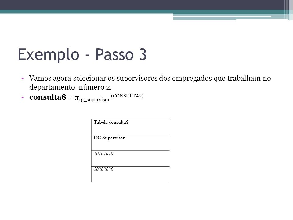 Exemplo - Passo 3 Vamos agora selecionar os supervisores dos empregados que trabalham no departamento número 2. consulta8 =  rg_supervisor (CONSULTA7