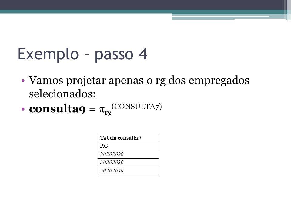 Exemplo – passo 4 Vamos projetar apenas o rg dos empregados selecionados: consulta9 =  rg (CONSULTA7) Tabela consulta9 RG 20202020 30303030 40404040