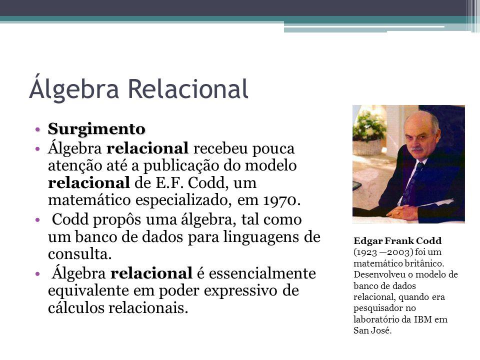 Álgebra Relacional SurgimentoSurgimento Álgebra relacional recebeu pouca atenção até a publicação do modelo relacional de E.F. Codd, um matemático esp