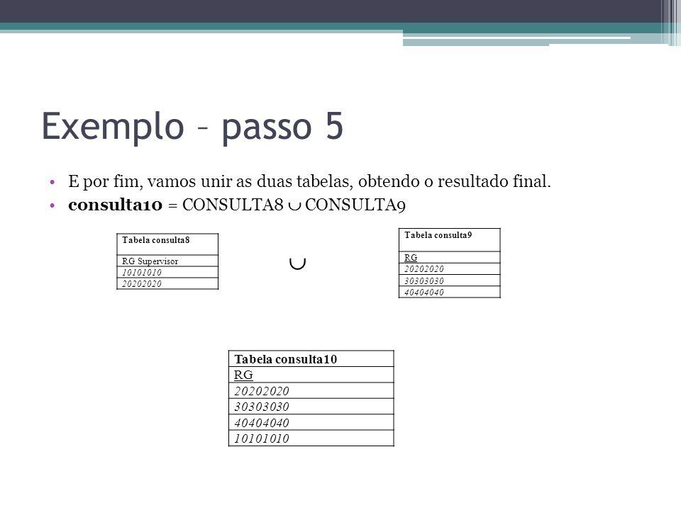 Exemplo – passo 5 E por fim, vamos unir as duas tabelas, obtendo o resultado final. consulta10 = CONSULTA8  CONSULTA9 Tabela consulta8 RG Supervisor