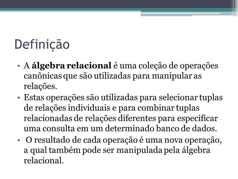 Definição A álgebra relacional é uma coleção de operações canônicas que são utilizadas para manipular as relações. Estas operações são utilizadas para
