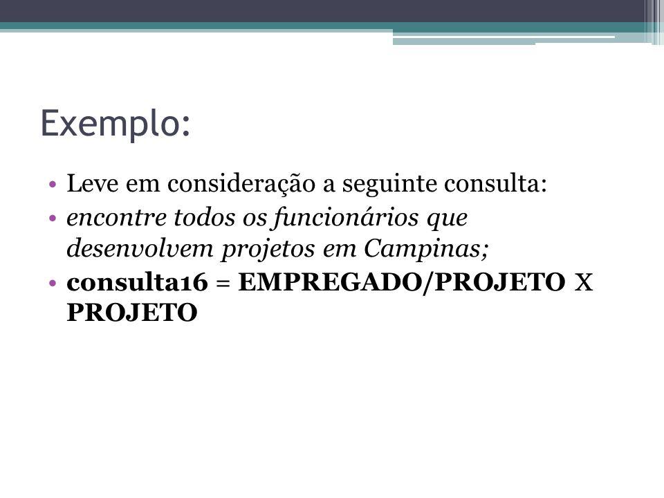 Exemplo: Leve em consideração a seguinte consulta: encontre todos os funcionários que desenvolvem projetos em Campinas; consulta16 = EMPREGADO/PROJETO