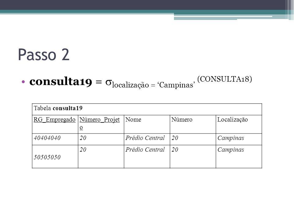 Passo 2 consulta19 =  localização = 'Campinas' (CONSULTA18) Tabela consulta19 RG_EmpregadoNúmero_Projet o NomeNúmeroLocalização 4040404020Prédio Cent