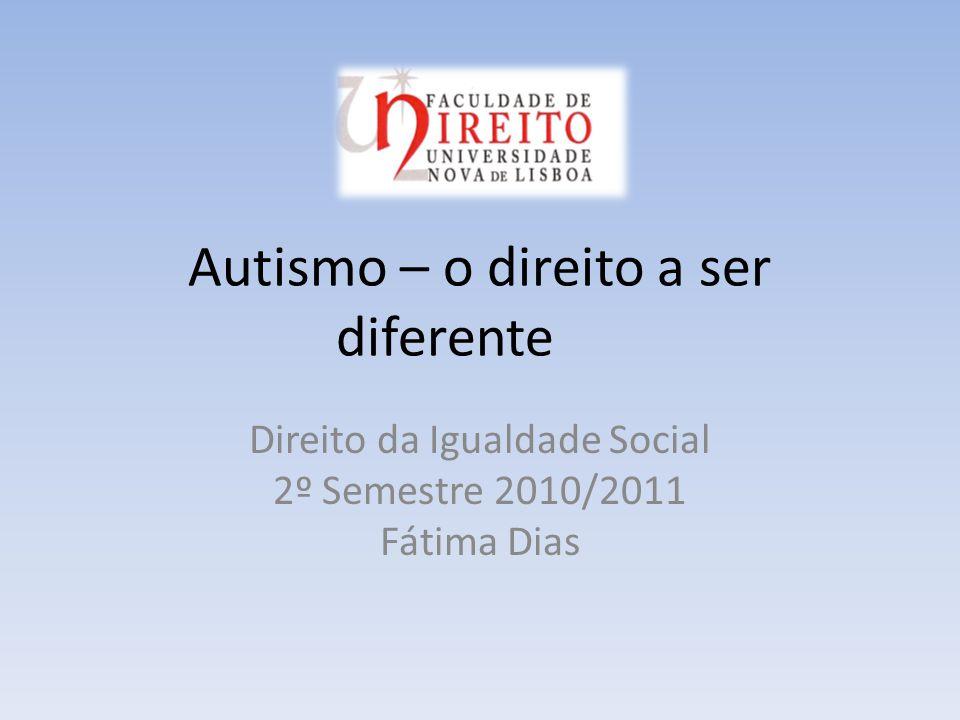 Autismo – o direito a ser diferente Direito da Igualdade Social 2º Semestre 2010/2011 Fátima Dias