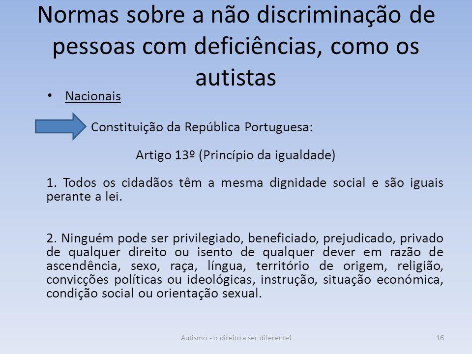 Normas sobre a não discriminação de pessoas com deficiências, como os autistas Nacionais Constituição da República Portuguesa: Artigo 13º (Princípio d