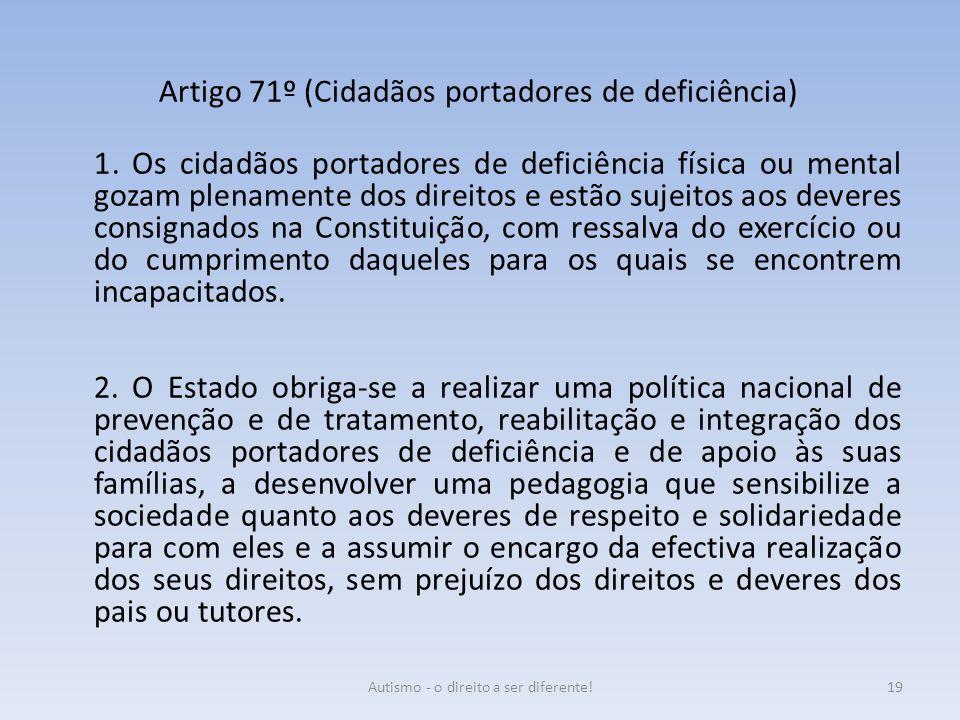 Artigo 71º (Cidadãos portadores de deficiência) 1. Os cidadãos portadores de deficiência física ou mental gozam plenamente dos direitos e estão sujeit
