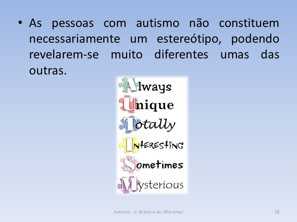 As pessoas com autismo não constituem necessariamente um estereótipo, podendo revelarem-se muito diferentes umas das outras. 28Autismo - o direito a s