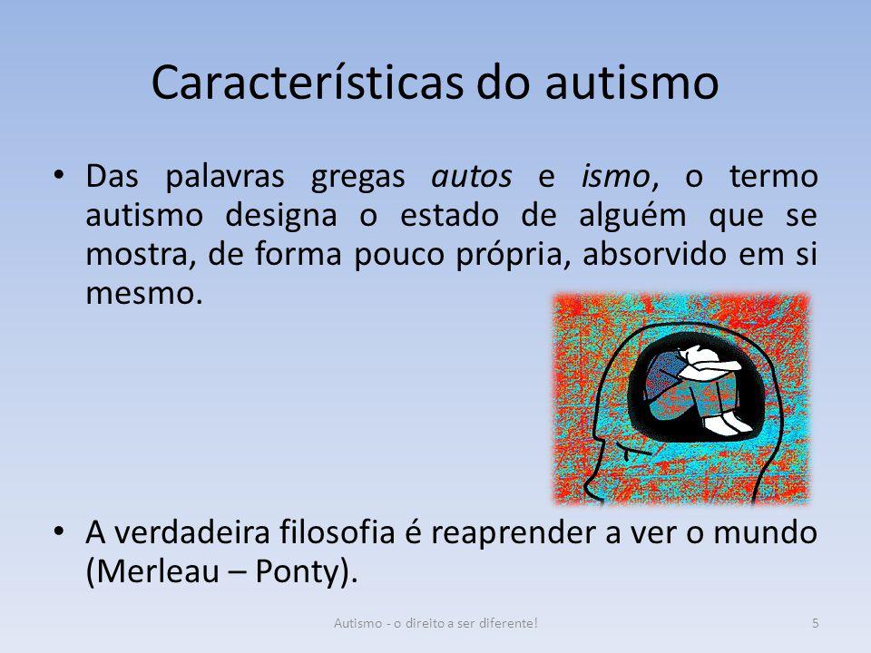 Características do autismo Das palavras gregas autos e ismo, o termo autismo designa o estado de alguém que se mostra, de forma pouco própria, absorvi