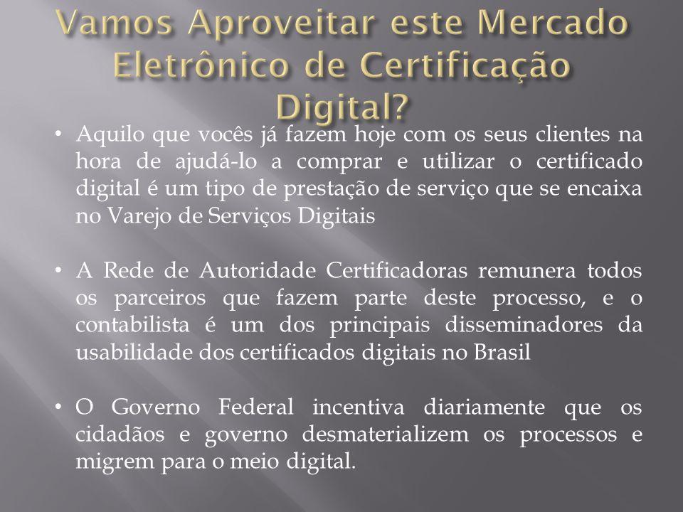 Aquilo que vocês já fazem hoje com os seus clientes na hora de ajudá-lo a comprar e utilizar o certificado digital é um tipo de prestação de serviço que se encaixa no Varejo de Serviços Digitais A Rede de Autoridade Certificadoras remunera todos os parceiros que fazem parte deste processo, e o contabilista é um dos principais disseminadores da usabilidade dos certificados digitais no Brasil O Governo Federal incentiva diariamente que os cidadãos e governo desmaterializem os processos e migrem para o meio digital.