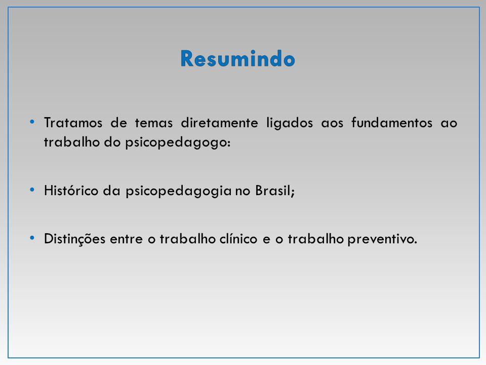 Tratamos de temas diretamente ligados aos fundamentos ao trabalho do psicopedagogo: Histórico da psicopedagogia no Brasil; Distinções entre o trabalho