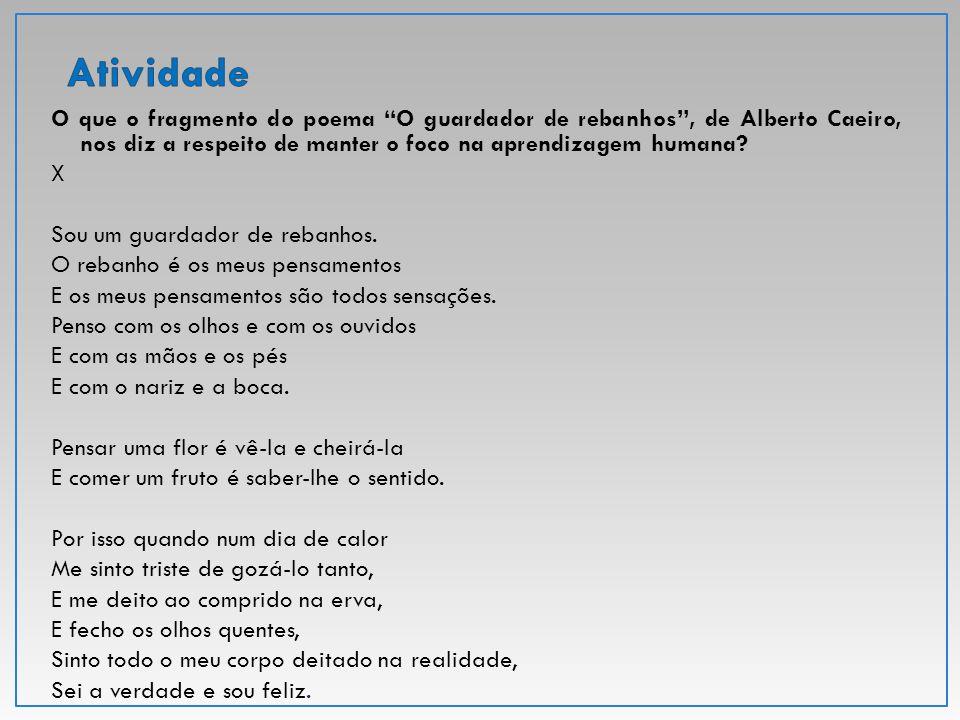 """O que o fragmento do poema """"O guardador de rebanhos"""", de Alberto Caeiro, nos diz a respeito de manter o foco na aprendizagem humana? X Sou um guardado"""