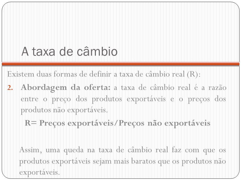 A taxa de câmbio Existem duas formas de definir a taxa de câmbio real (R): 2. Abordagem da oferta: a taxa de câmbio real é a razão entre o preço dos p