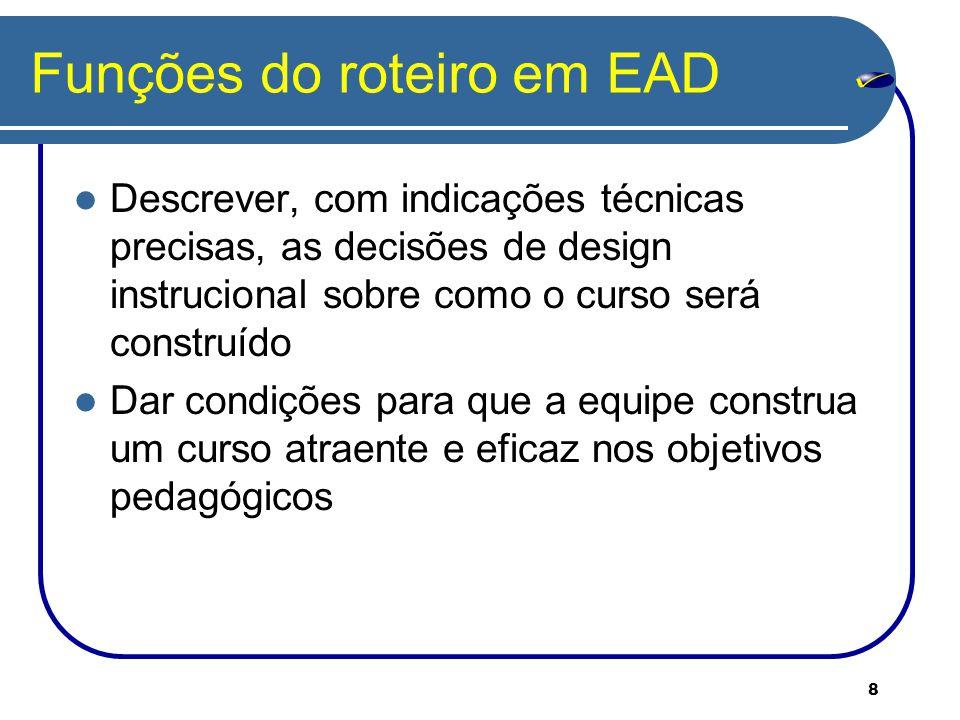 8 Funções do roteiro em EAD Descrever, com indicações técnicas precisas, as decisões de design instrucional sobre como o curso será construído Dar condições para que a equipe construa um curso atraente e eficaz nos objetivos pedagógicos