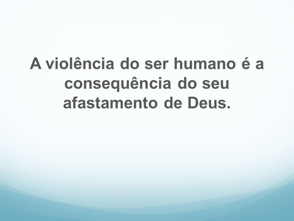 A violência do ser humano é a consequência do seu afastamento de Deus.