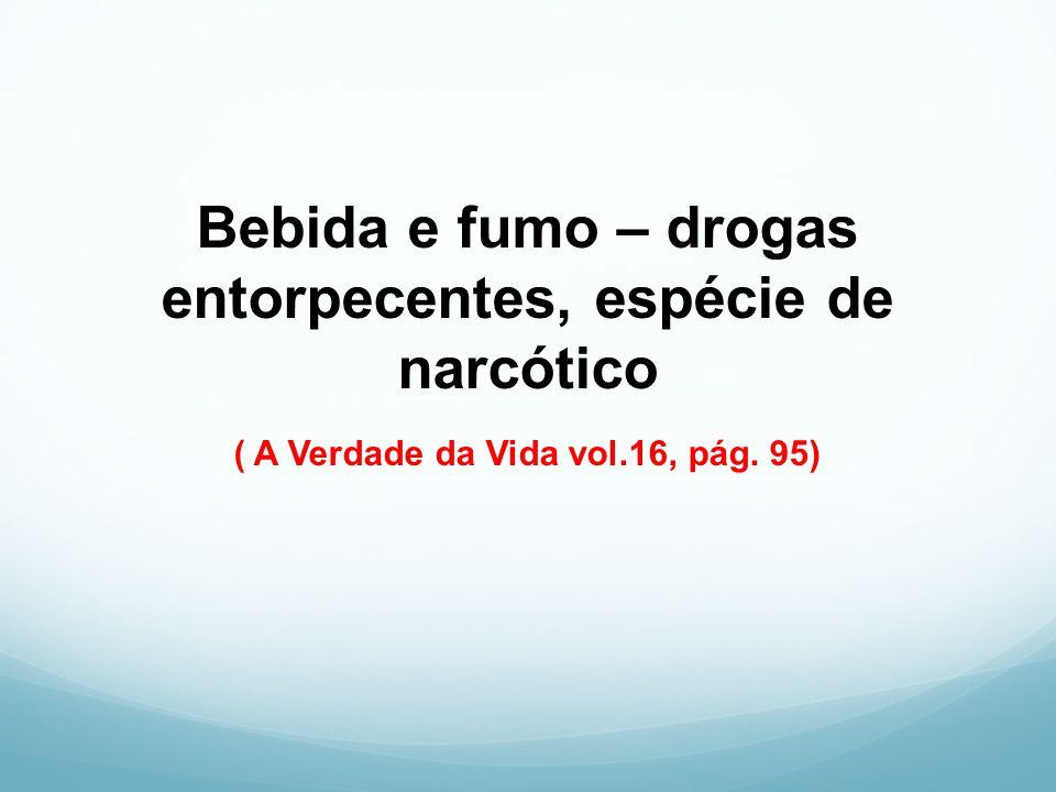 Bebida e fumo – drogas entorpecentes, espécie de narcótico ( A Verdade da Vida vol.16, pág. 95)