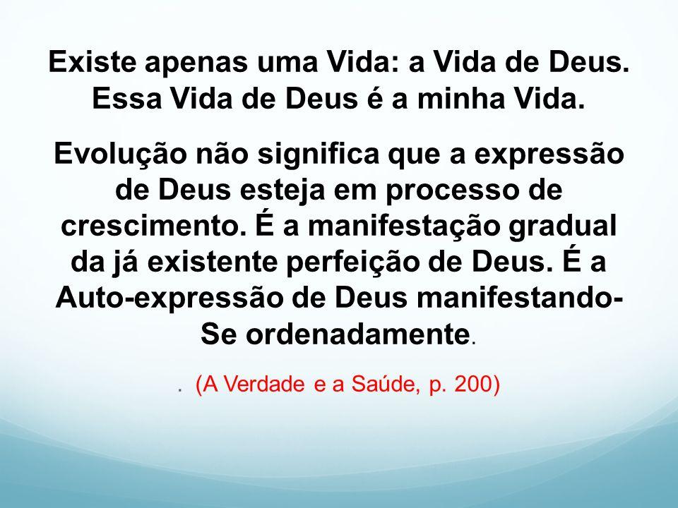 Existe apenas uma Vida: a Vida de Deus. Essa Vida de Deus é a minha Vida. Evolução não significa que a expressão de Deus esteja em processo de crescim