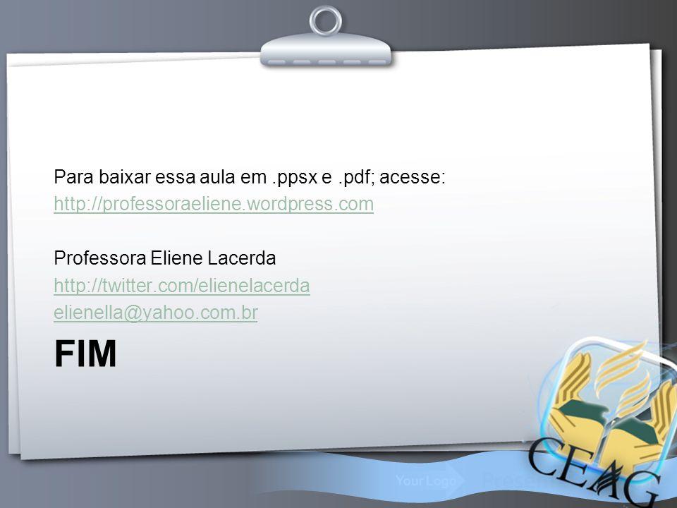 Your Logo FIM Para baixar essa aula em.ppsx e.pdf; acesse: http://professoraeliene.wordpress.com Professora Eliene Lacerda http://twitter.com/elienela