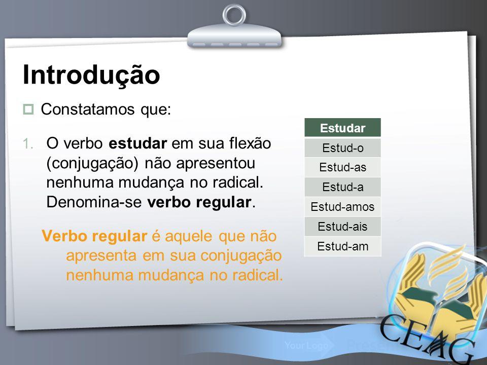 Your Logo Introdução  Constatamos que: 1. O verbo estudar em sua flexão (conjugação) não apresentou nenhuma mudança no radical. Denomina-se verbo reg