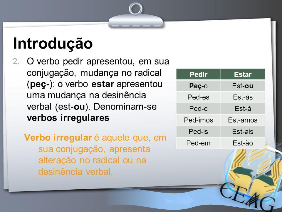 Your Logo 2. O verbo pedir apresentou, em sua conjugação, mudança no radical (peç-); o verbo estar apresentou uma mudança na desinência verbal (est-ou