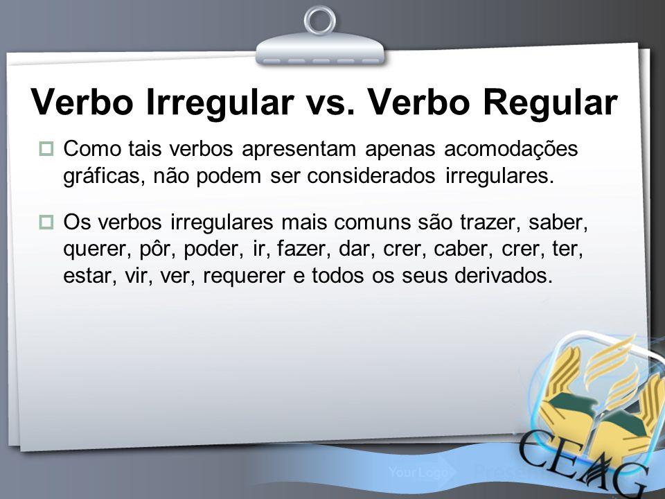 Your Logo Verbo Irregular vs. Verbo Regular  Como tais verbos apresentam apenas acomodações gráficas, não podem ser considerados irregulares.  Os ve