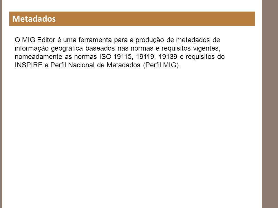 Metadados O MIG Editor é uma ferramenta para a produção de metadados de informação geográfica baseados nas normas e requisitos vigentes, nomeadamente