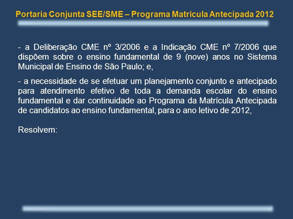 - a Deliberação CME nº 3/2006 e a Indicação CME nº 7/2006 que dispõem sobre o ensino fundamental de 9 (nove) anos no Sistema Municipal de Ensino de São Paulo; e, - a necessidade de se efetuar um planejamento conjunto e antecipado para atendimento efetivo de toda a demanda escolar do ensino fundamental e dar continuidade ao Programa da Matrícula Antecipada de candidatos ao ensino fundamental, para o ano letivo de 2012, Resolvem: Portaria Conjunta SEE/SME – Programa Matrícula Antecipada 2012